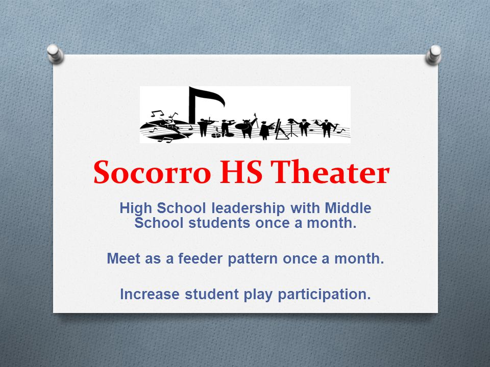 Socorro HS Theater High School leadership with Middle School students once a month. Meet as a feeder pattern once a month. Increase student play parti