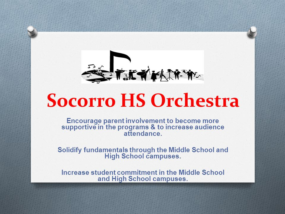 Socorro HS Orchestra Encourage parent involvement to become more supportive in the programs & to increase audience attendance. Solidify fundamentals t