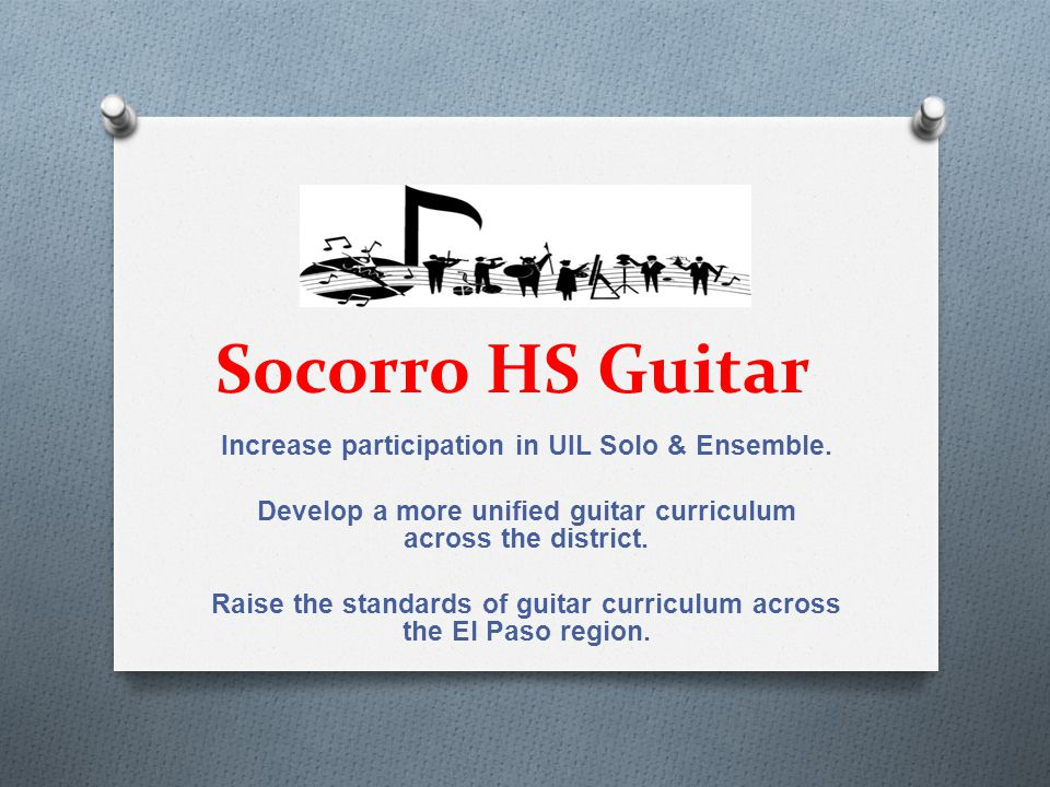Socorro HS Guitar Increase participation in UIL Solo & Ensemble. Develop a more unified guitar curriculum across the district. Raise the standards of