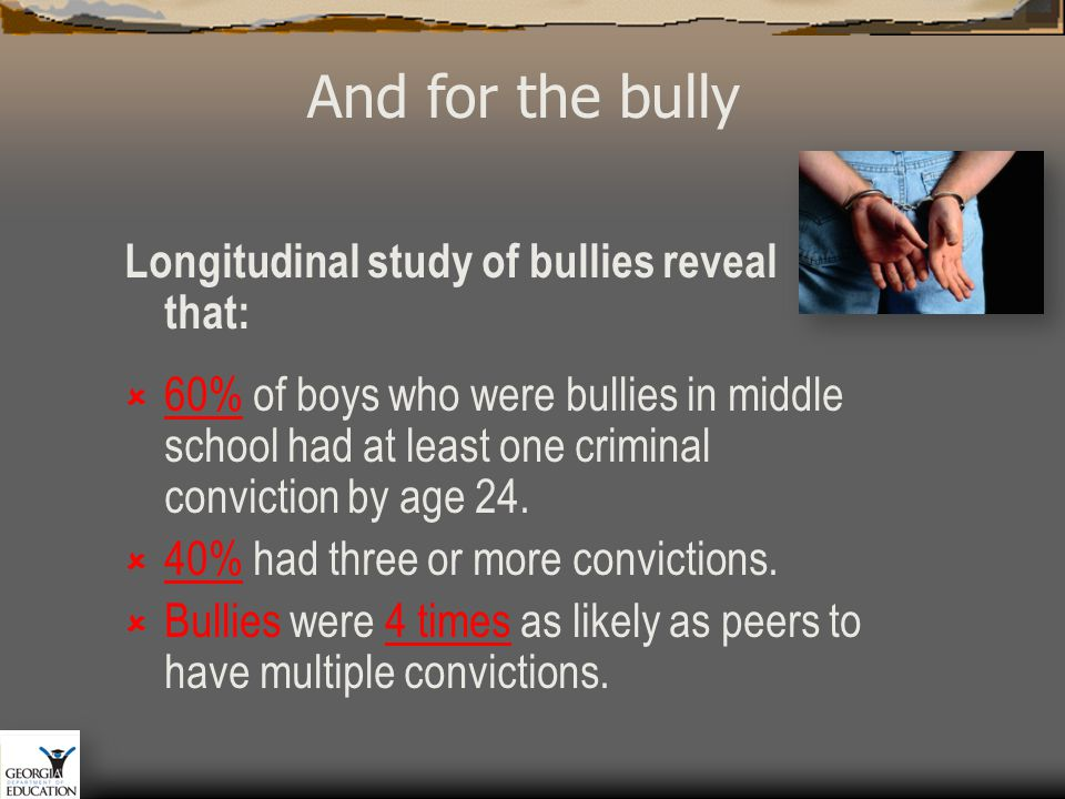 Longitudinal study of bullies reveal that:  60% of boys who were bullies in middle school had at least one criminal conviction by age 24.