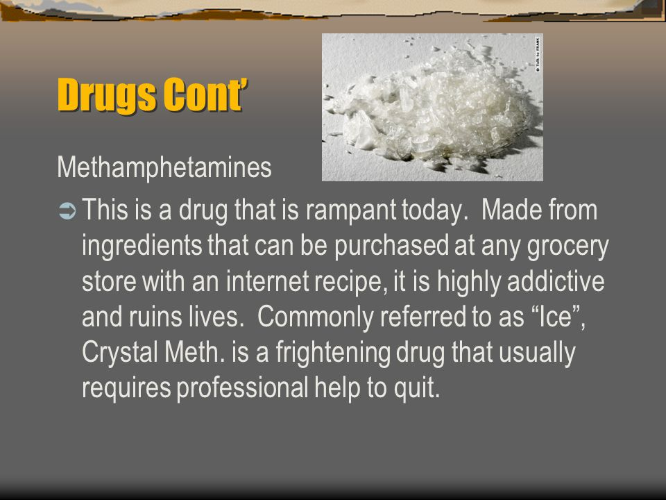 Drugs Cont' Methamphetamines  This is a drug that is rampant today.