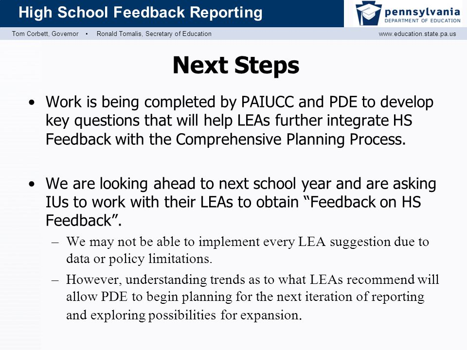 Tom Corbett, Governor ▪ Ronald Tomalis, Secretary of Educationwww.education.state.pa.us High School Feedback Reporting Next Steps Work is being completed by PAIUCC and PDE to develop key questions that will help LEAs further integrate HS Feedback with the Comprehensive Planning Process.