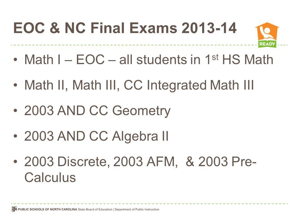 EOC & NC Final Exams 2013-14 Math I – EOC – all students in 1 st HS Math Math II, Math III, CC Integrated Math III 2003 AND CC Geometry 2003 AND CC Algebra II 2003 Discrete, 2003 AFM, & 2003 Pre- Calculus