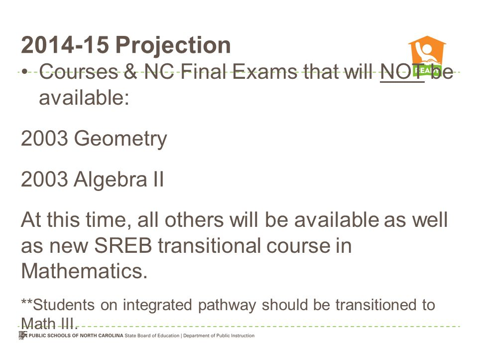 2014-15 Projection Courses & NC Final Exams that will NOT be available: 2003 Geometry 2003 Algebra II At this time, all others will be available as well as new SREB transitional course in Mathematics.