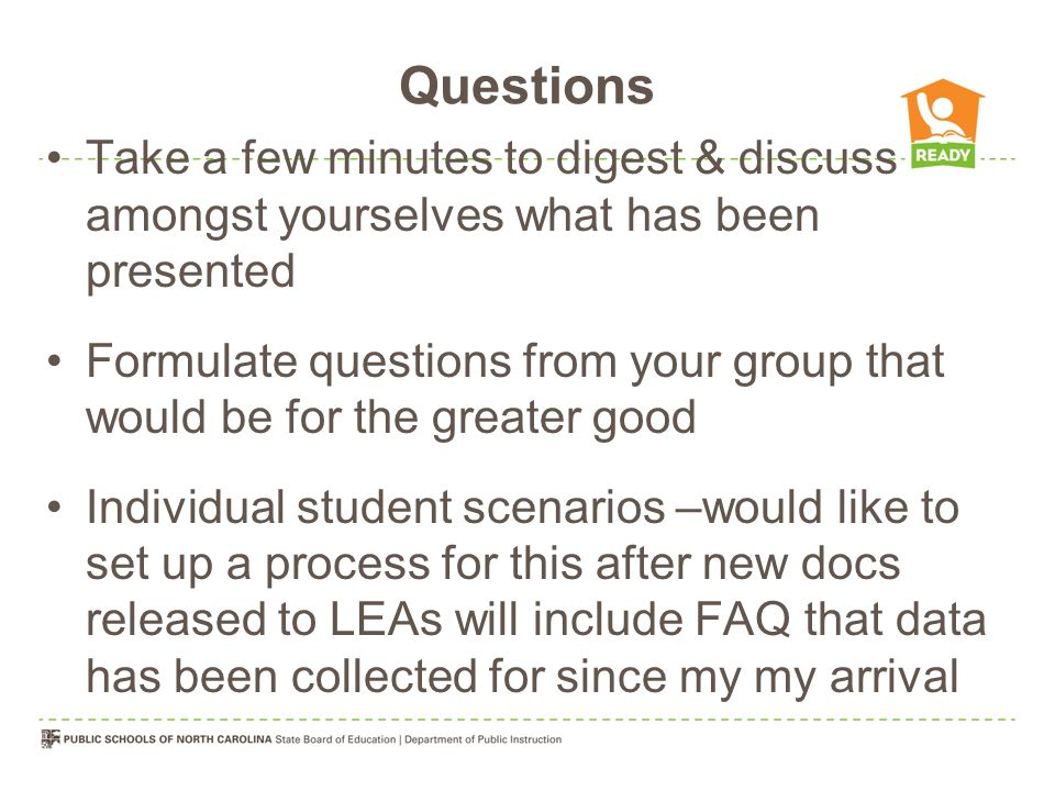 Questions Take a few minutes to digest & discuss amongst yourselves what has been presented Formulate questions from your group that would be for the greater good Individual student scenarios –would like to set up a process for this after new docs released to LEAs will include FAQ that data has been collected for since my my arrival