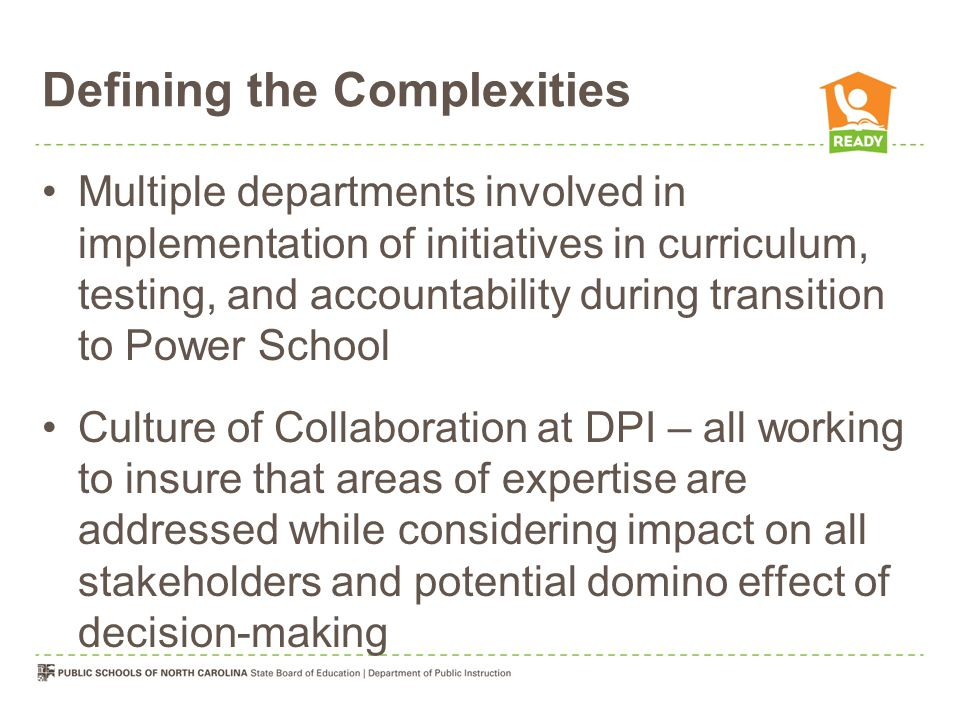 Defining the Complexities Multiple departments involved in implementation of initiatives in curriculum, testing, and accountability during transition to Power School Culture of Collaboration at DPI – all working to insure that areas of expertise are addressed while considering impact on all stakeholders and potential domino effect of decision-making
