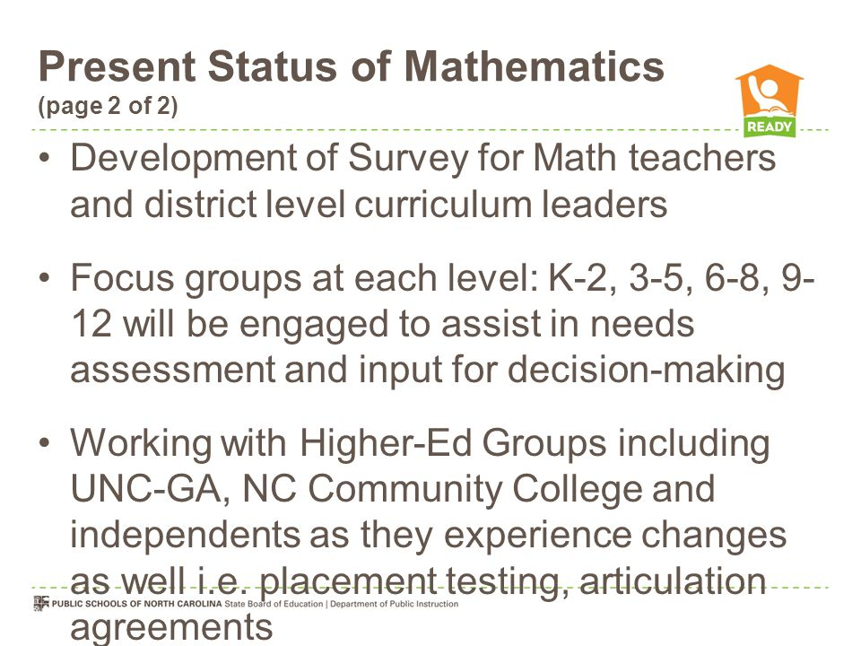 Present Status of Mathematics (page 2 of 2) Development of Survey for Math teachers and district level curriculum leaders Focus groups at each level: K-2, 3-5, 6-8, 9- 12 will be engaged to assist in needs assessment and input for decision-making Working with Higher-Ed Groups including UNC-GA, NC Community College and independents as they experience changes as well i.e.