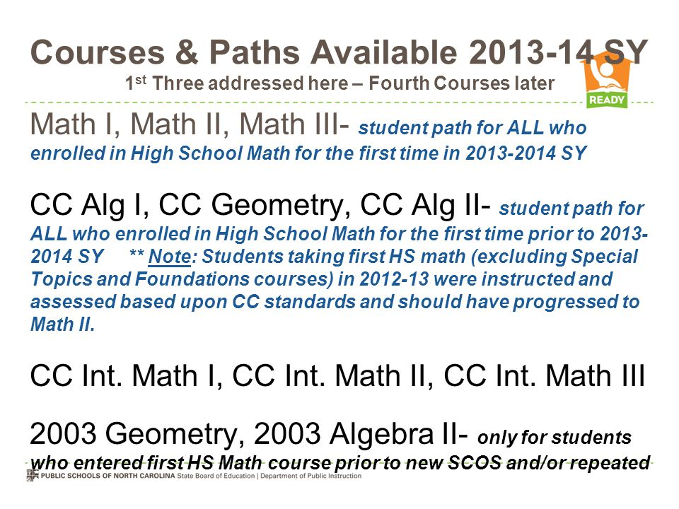 Courses & Paths Available 2013-14 SY 1 st Three addressed here – Fourth Courses later Math I, Math II, Math III- student path for ALL who enrolled in High School Math for the first time in 2013-2014 SY CC Alg I, CC Geometry, CC Alg II- student path for ALL who enrolled in High School Math for the first time prior to 2013- 2014 SY ** Note: Students taking first HS math (excluding Special Topics and Foundations courses) in 2012-13 were instructed and assessed based upon CC standards and should have progressed to Math II.