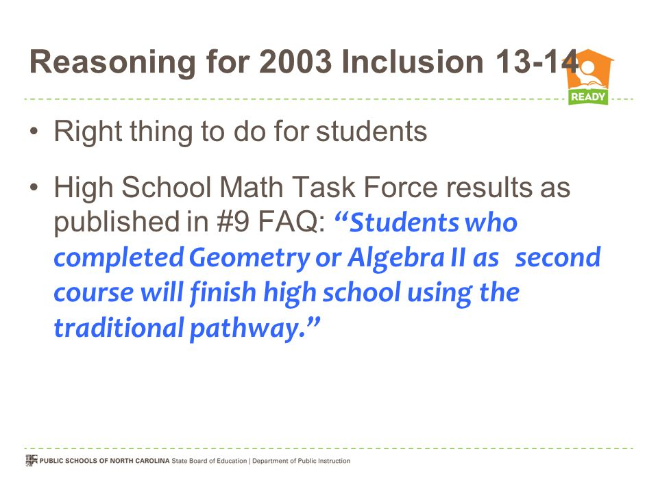 Reasoning for 2003 Inclusion 13-14 Right thing to do for students High School Math Task Force results as published in #9 FAQ: Students who completed Geometry or Algebra II as second course will finish high school using the traditional pathway.