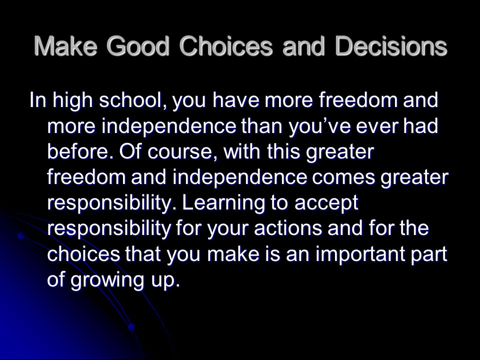 Make Good Choices and Decisions When you make good choices and decisions, you reap the rewards. When you make poor choices and decisions, you suffer t