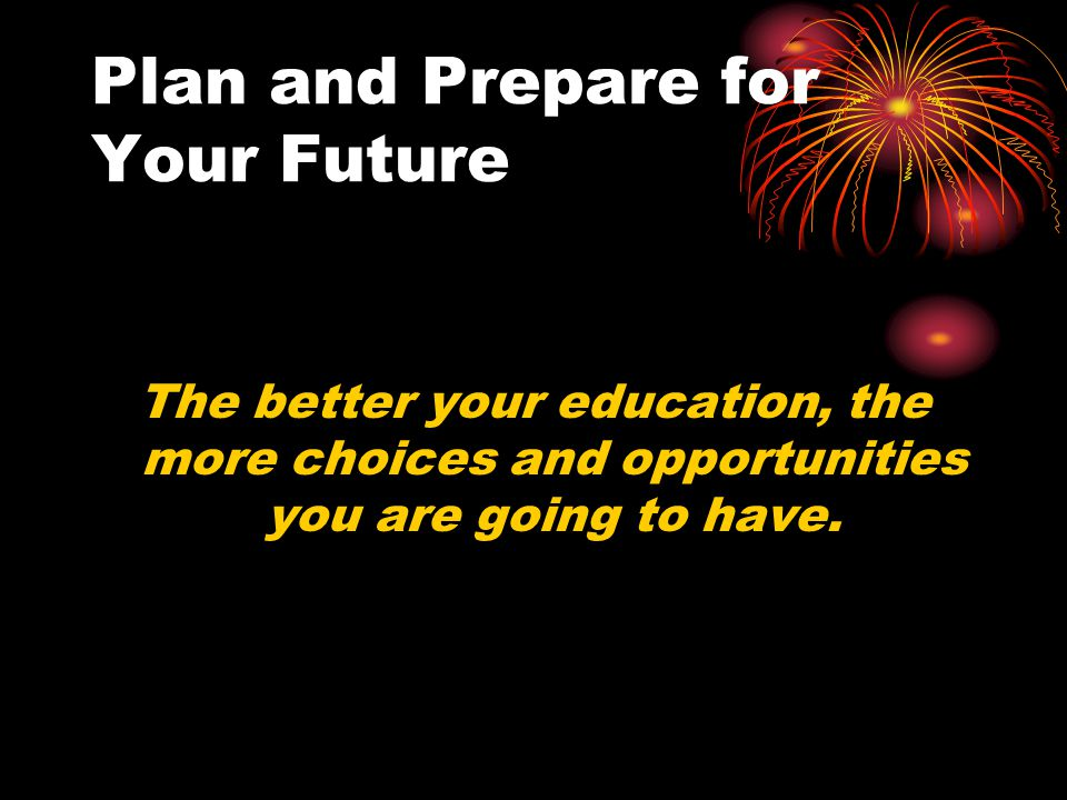 Plan and Prepare for Your Future Now is the time to plan and prepare for your future. Start your future off by getting the best high school education