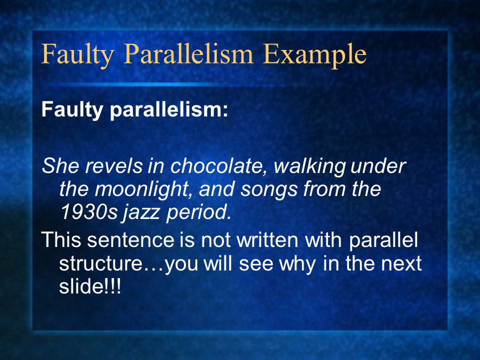 Faulty Parallelism Example Faulty parallelism: She revels in chocolate, walking under the moonlight, and songs from the 1930s jazz period. This senten