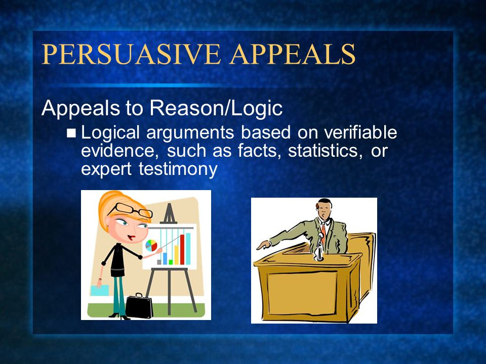 PERSUASIVE APPEALS Appeals to Reason/Logic Logical arguments based on verifiable evidence, such as facts, statistics, or expert testimony