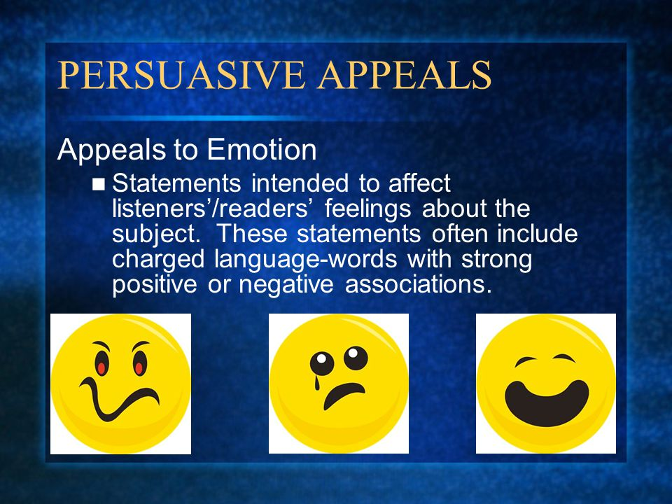 PERSUASIVE APPEALS Appeals to Emotion Statements intended to affect listeners'/readers' feelings about the subject. These statements often include cha