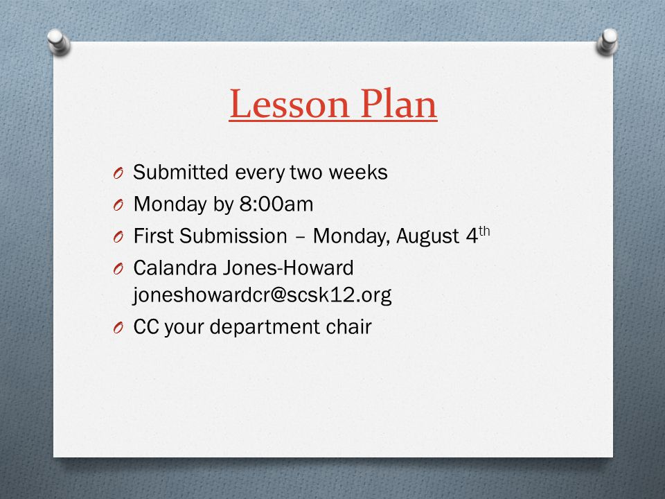 Lesson Plan O Submitted every two weeks O Monday by 8:00am O First Submission – Monday, August 4 th O Calandra Jones-Howard joneshowardcr@scsk12.org O CC your department chair