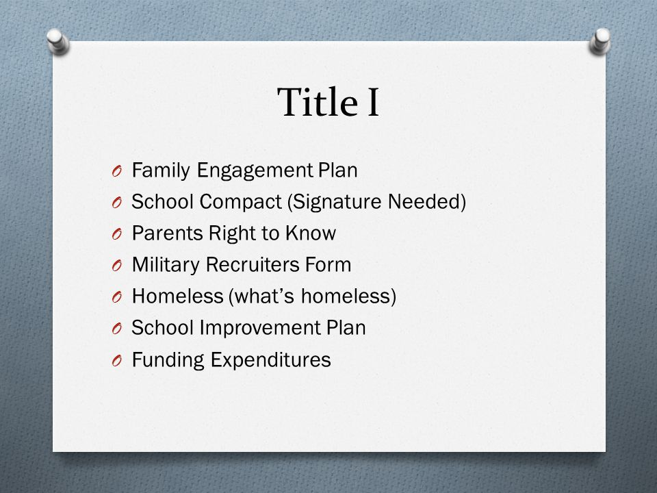 Title I O Family Engagement Plan O School Compact (Signature Needed) O Parents Right to Know O Military Recruiters Form O Homeless (what's homeless) O School Improvement Plan O Funding Expenditures