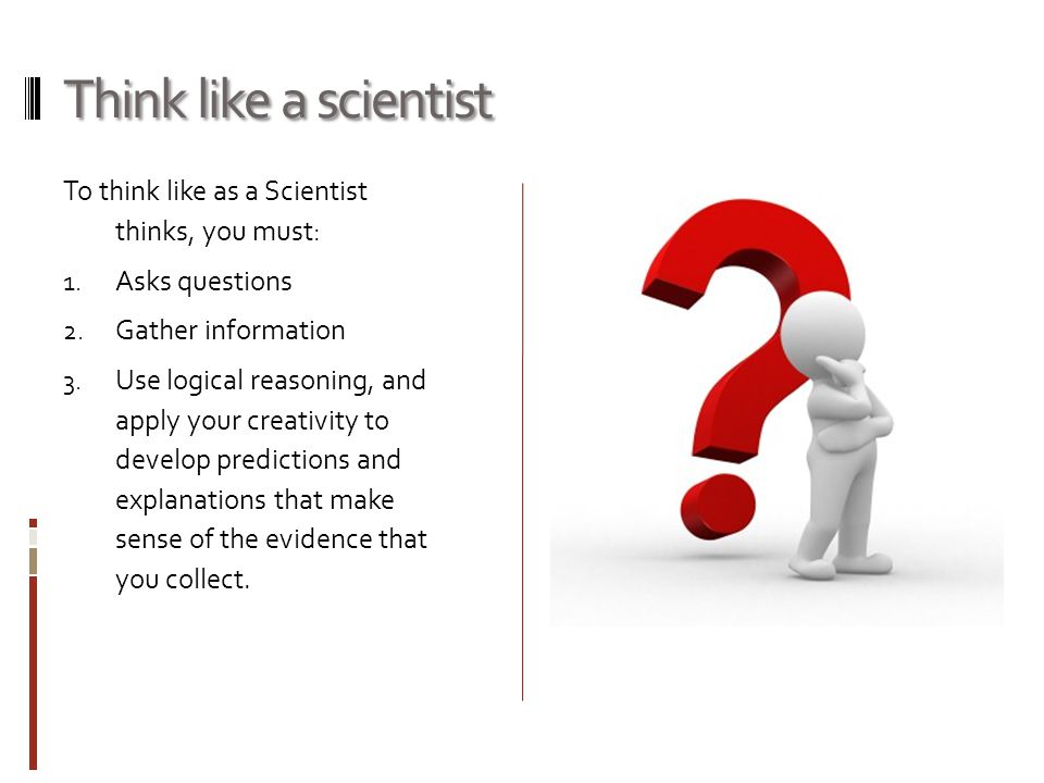 Think like a scientist To think like as a Scientist thinks, you must: 1. Asks questions 2. Gather information 3. Use logical reasoning, and apply your