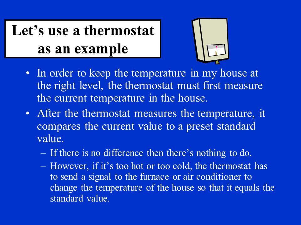 Let's use a thermostat as an example In order to keep the temperature in my house at the right level, the thermostat must first measure the current te
