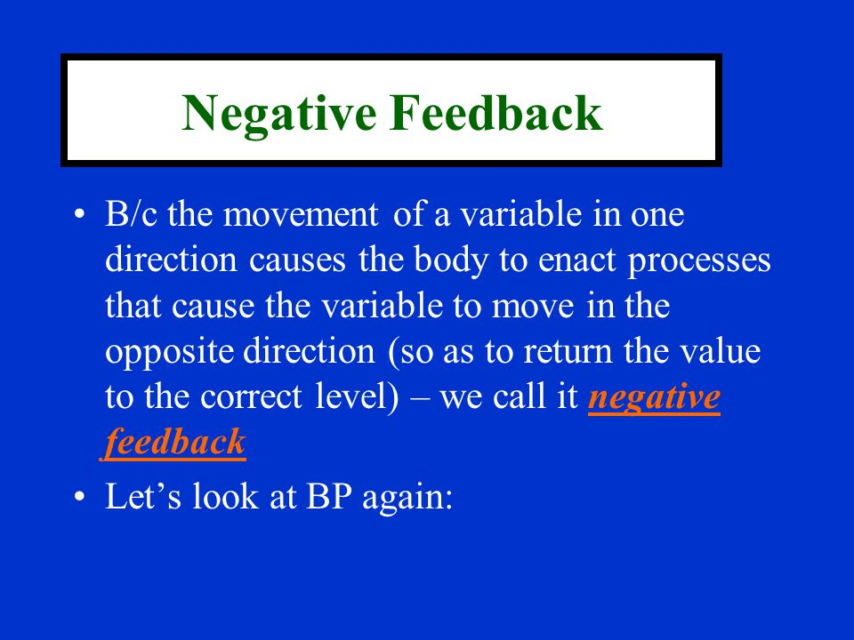 Negative Feedback B/c the movement of a variable in one direction causes the body to enact processes that cause the variable to move in the opposite d