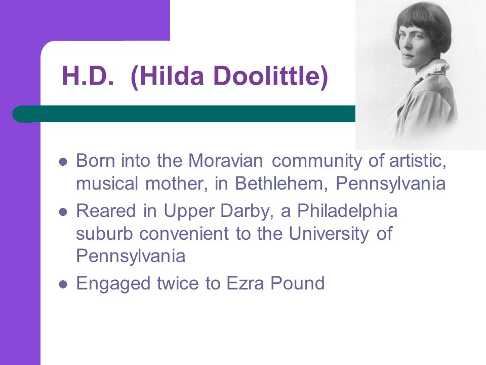 H.D. (Hilda Doolittle) Born into the Moravian community of artistic, musical mother, in Bethlehem, Pennsylvania Reared in Upper Darby, a Philadelphia