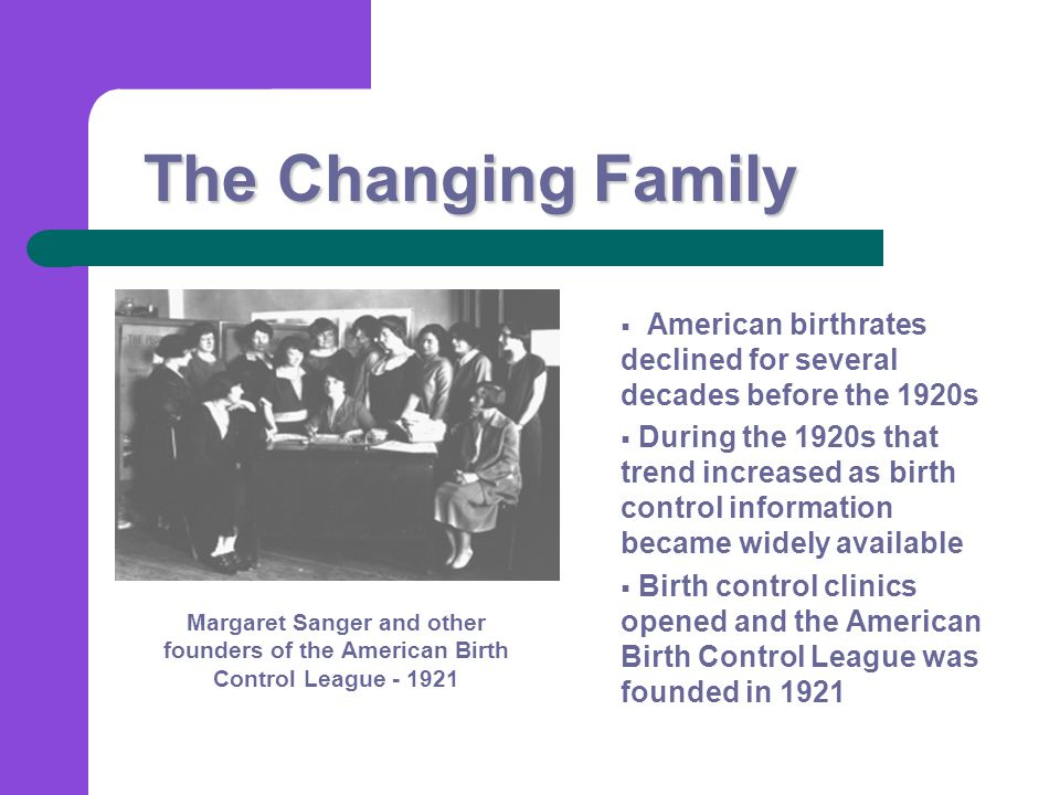 The Changing Family  American birthrates declined for several decades before the 1920s  During the 1920s that trend increased as birth control information became widely available  Birth control clinics opened and the American Birth Control League was founded in 1921 Margaret Sanger and other founders of the American Birth Control League - 1921