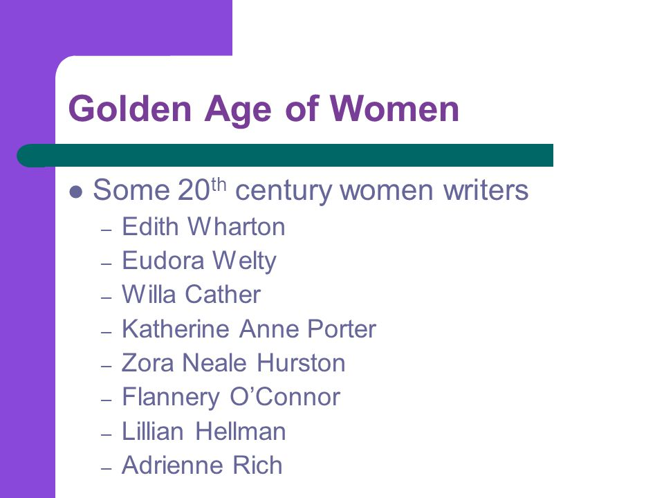Golden Age of Women Some 20 th century women writers – Edith Wharton – Eudora Welty – Willa Cather – Katherine Anne Porter – Zora Neale Hurston – Flannery O'Connor – Lillian Hellman – Adrienne Rich