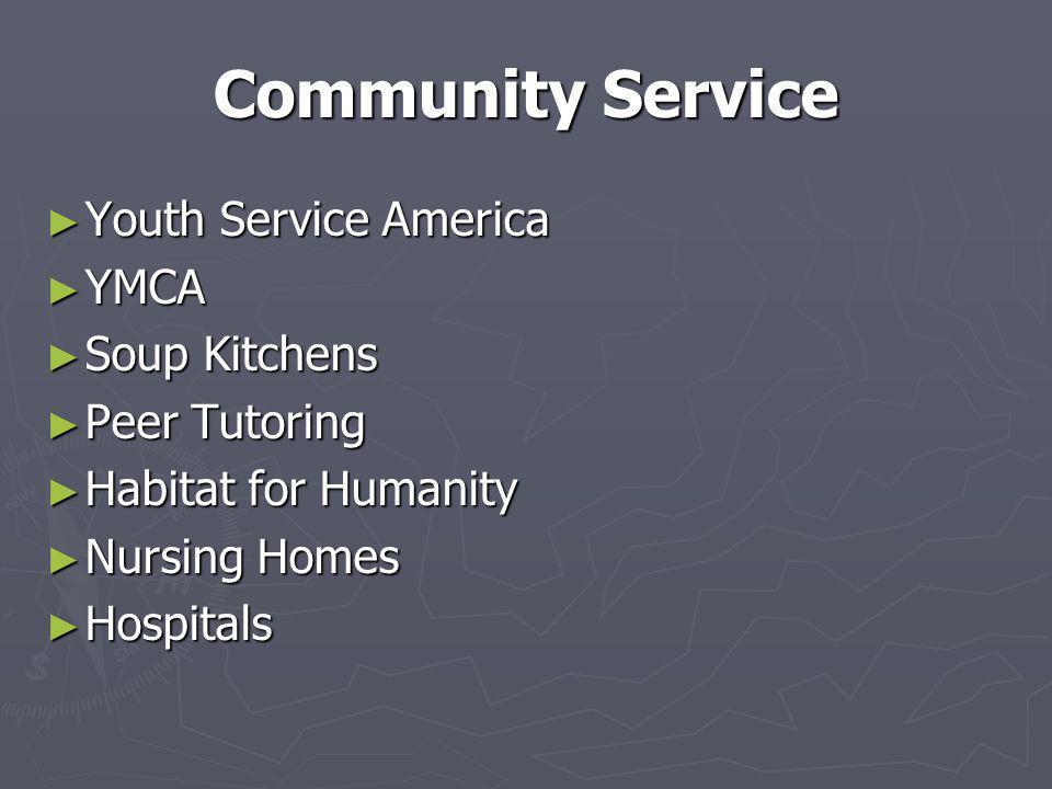 Community Service ► Youth Service America ► YMCA ► Soup Kitchens ► Peer Tutoring ► Habitat for Humanity ► Nursing Homes ► Hospitals