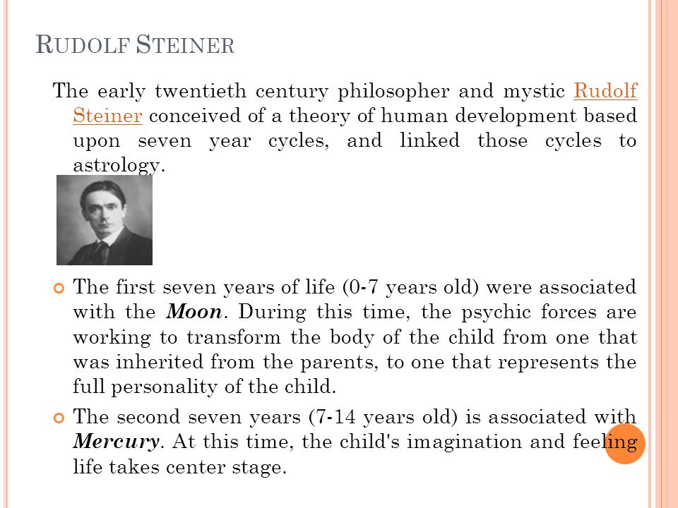 R UDOLF S TEINER The early twentieth century philosopher and mystic Rudolf Steiner conceived of a theory of human development based upon seven year cycles, and linked those cycles to astrology.Rudolf Steiner The first seven years of life (0-7 years old) were associated with the Moon.