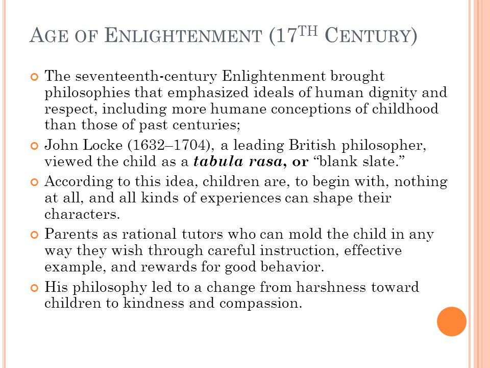 A GE OF E NLIGHTENMENT (17 TH C ENTURY ) The seventeenth-century Enlightenment brought philosophies that emphasized ideals of human dignity and respect, including more humane conceptions of childhood than those of past centuries; John Locke (1632–1704), a leading British philosopher, viewed the child as a tabula rasa, or blank slate. According to this idea, children are, to begin with, nothing at all, and all kinds of experiences can shape their characters.