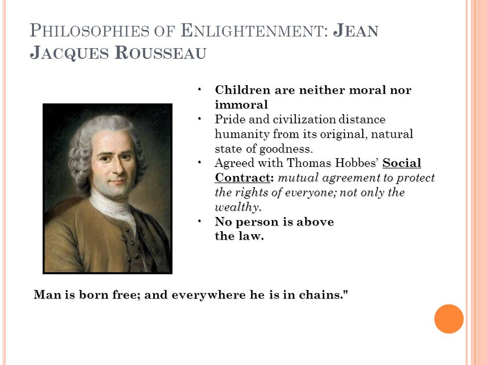 P HILOSOPHIES OF E NLIGHTENMENT : J EAN J ACQUES R OUSSEAU Children are neither moral nor immoral Children are neither moral nor immoral Pride and civilization distance humanity from its original, natural state of goodness.Pride and civilization distance humanity from its original, natural state of goodness.