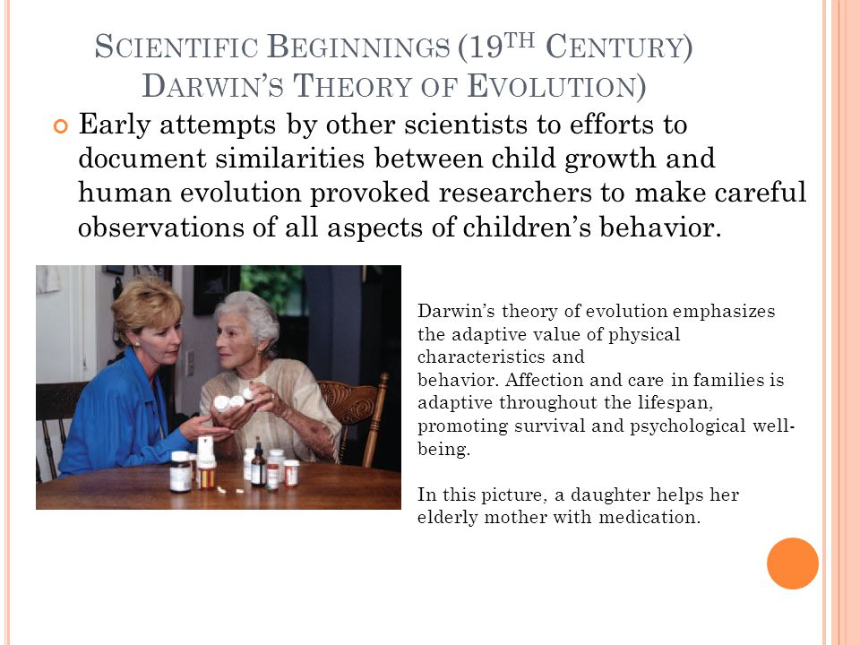 S CIENTIFIC B EGINNINGS (19 TH C ENTURY ) D ARWIN ' S T HEORY OF E VOLUTION ) Early attempts by other scientists to efforts to document similarities between child growth and human evolution provoked researchers to make careful observations of all aspects of children's behavior.