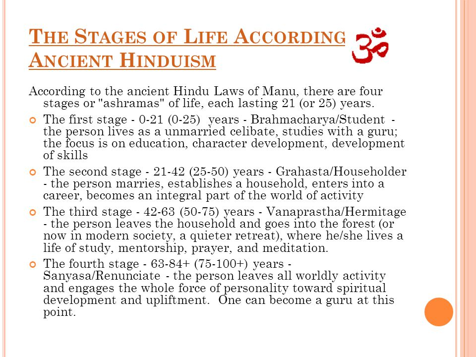 T HE S TAGES OF L IFE A CCORDING TO A NCIENT H INDUISM According to the ancient Hindu Laws of Manu, there are four stages or ashramas of life, each lasting 21 (or 25) years.