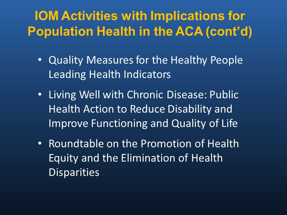 IOM Activities with Implications for Population Health in the ACA (cont'd) Quality Measures for the Healthy People Leading Health Indicators Living Well with Chronic Disease: Public Health Action to Reduce Disability and Improve Functioning and Quality of Life Roundtable on the Promotion of Health Equity and the Elimination of Health Disparities