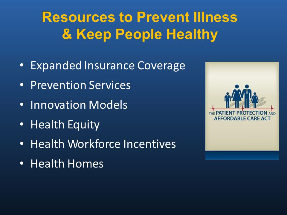 Expanded Insurance Coverage Prevention Services Innovation Models Health Equity Health Workforce Incentives Health Homes Resources to Prevent Illness & Keep People Healthy