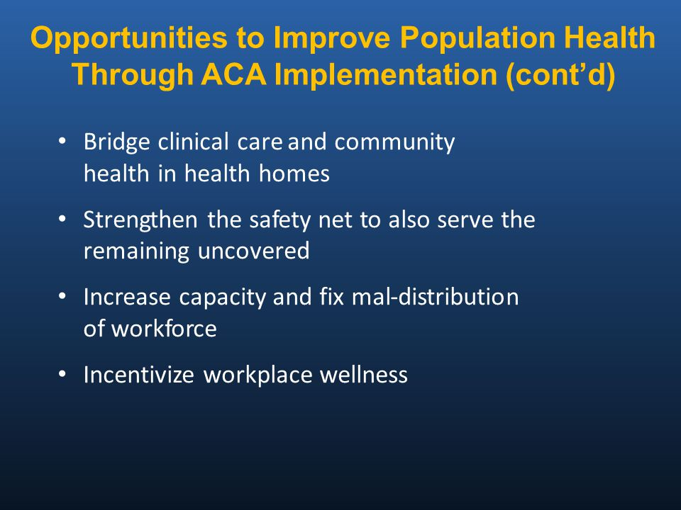 Bridge clinical care and community health in health homes Strengthen the safety net to also serve the remaining uncovered Increase capacity and fix mal-distribution of workforce Incentivize workplace wellness Opportunities to Improve Population Health Through ACA Implementation (cont'd)