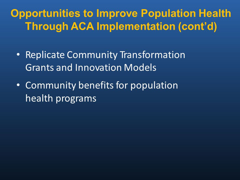 Replicate Community Transformation Grants and Innovation Models Community benefits for population health programs Opportunities to Improve Population Health Through ACA Implementation (cont'd)