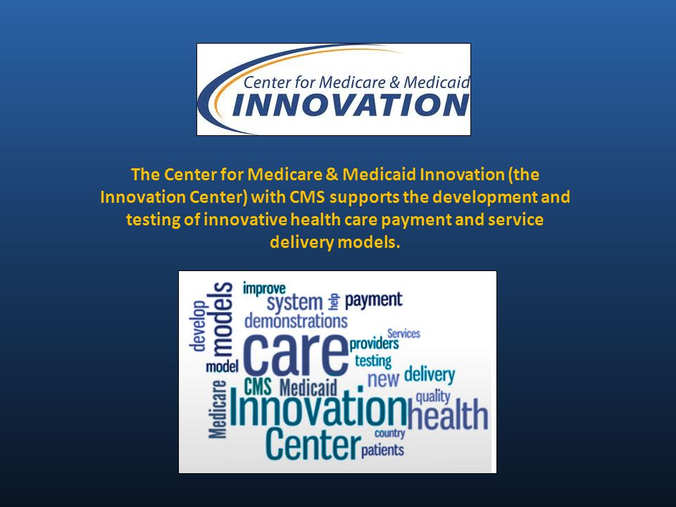 The Center for Medicare & Medicaid Innovation (the Innovation Center) with CMS supports the development and testing of innovative health care payment and service delivery models.
