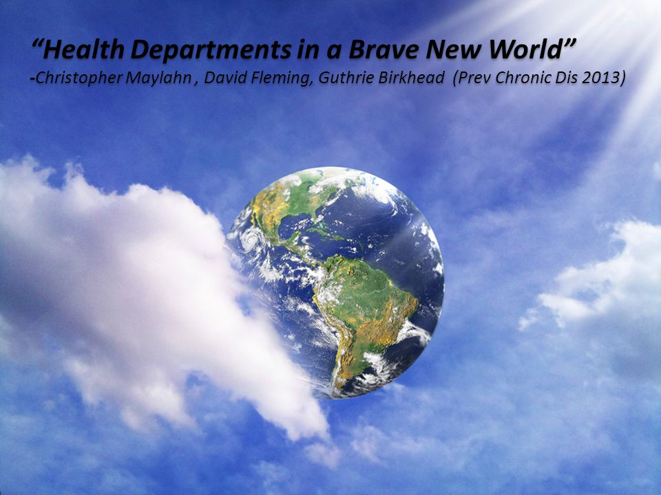 Health Departments in a Brave New World -Christopher Maylahn, David Fleming, Guthrie Birkhead (Prev Chronic Dis 2013) Health Departments in a Brave New World -Christopher Maylahn, David Fleming, Guthrie Birkhead (Prev Chronic Dis 2013)