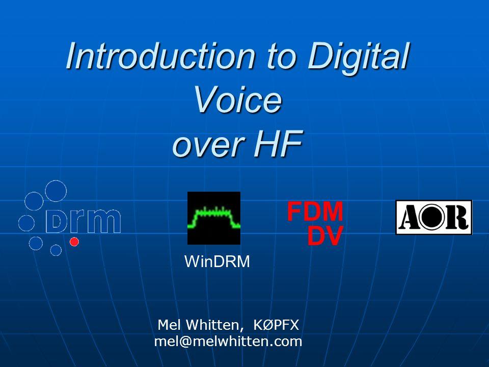 Introduction to Digital Voice over HF Mel Whitten, K Ø PFX mel@melwhitten.com FDM DV WinDRM