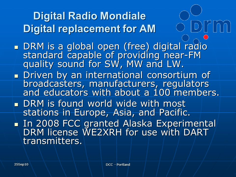 25Sep10 DCC - Portland Digital Radio Mondiale Digital replacement for AM DRM is a global open (free) digital radio standard capable of providing near-