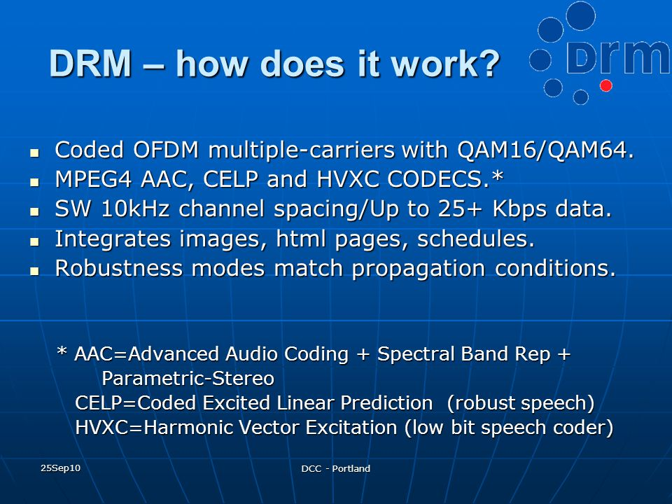 25Sep10 DCC - Portland DRM – how does it work? Coded OFDM multiple-carriers with QAM16/QAM64. Coded OFDM multiple-carriers with QAM16/QAM64. MPEG4 AAC