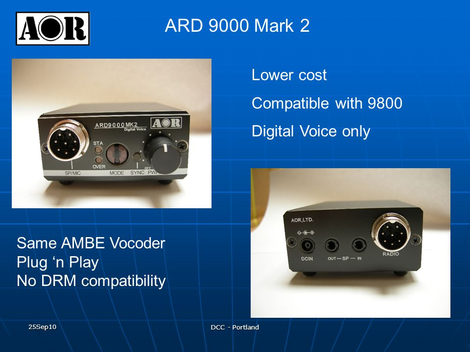 25Sep10 DCC - Portland ARD 9000 Mark 2 Lower cost Compatible with 9800 Digital Voice only Same AMBE Vocoder Plug 'n Play No DRM compatibility