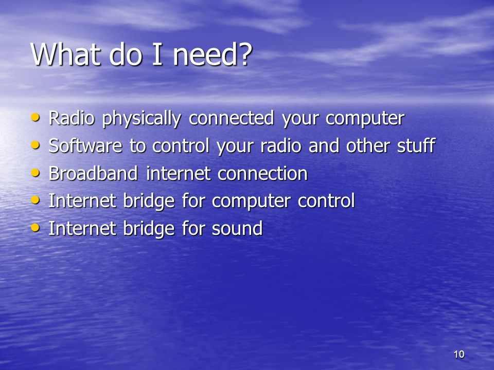 10 What do I need? Radio physically connected your computer Radio physically connected your computer Software to control your radio and other stuff So