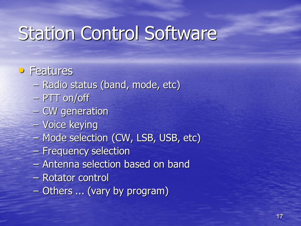 17 Station Control Software Features Features –Radio status (band, mode, etc) –PTT on/off –CW generation –Voice keying –Mode selection (CW, LSB, USB,