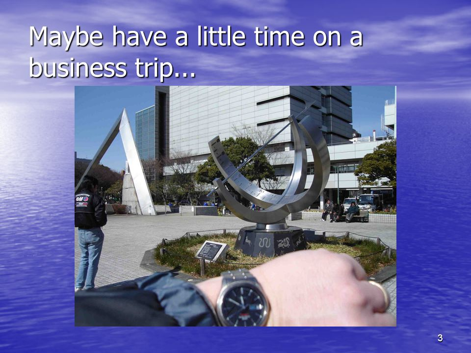 3 Maybe have a little time on a business trip...