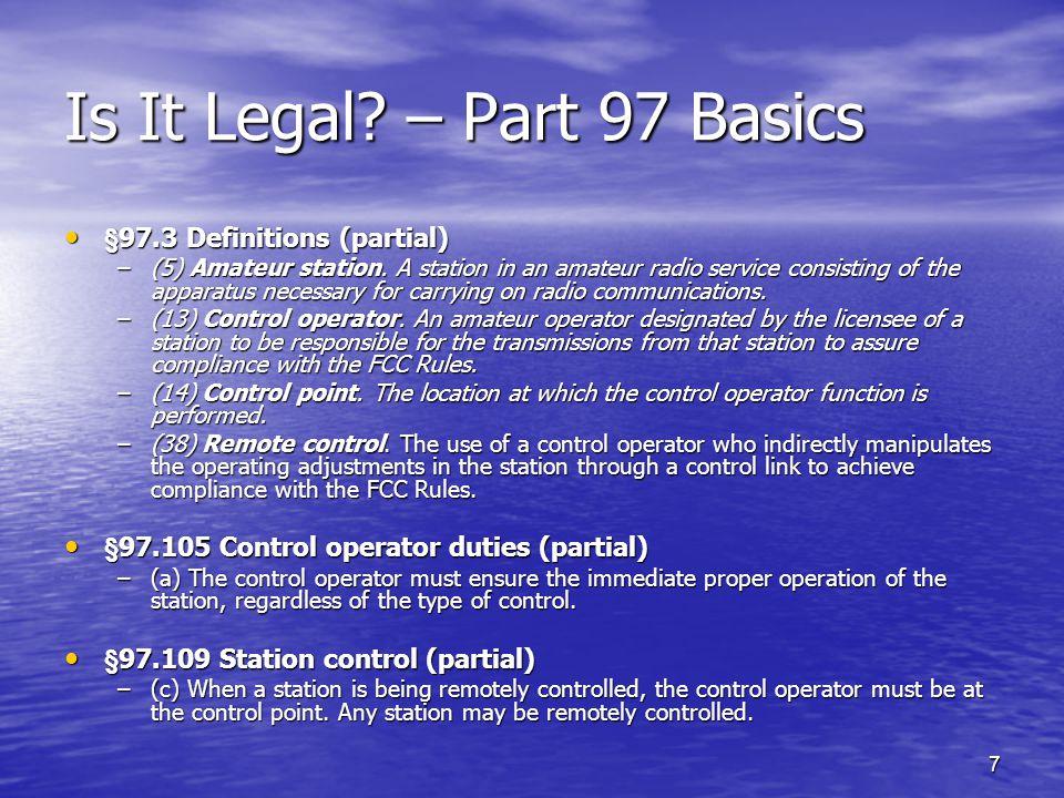 7 Is It Legal? – Part 97 Basics §97.3 Definitions (partial) §97.3 Definitions (partial) –(5) Amateur station. A station in an amateur radio service co