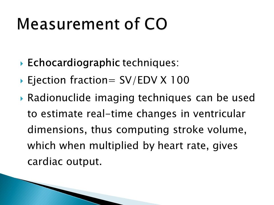  Echocardiographic techniques:  Ejection fraction= SV/EDV X 100  Radionuclide imaging techniques can be used to estimate real-time changes in ventr