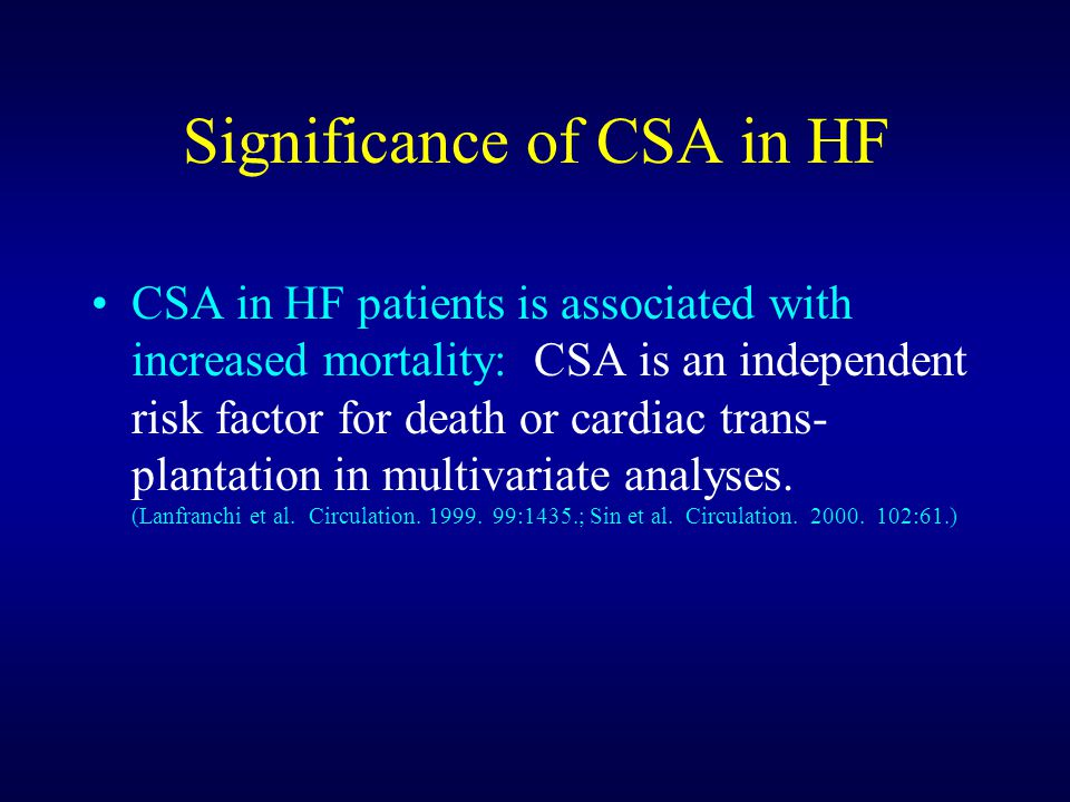 Significance of CSA in HF CSA in HF patients is associated with increased mortality: CSA is an independent risk factor for death or cardiac trans- plantation in multivariate analyses.