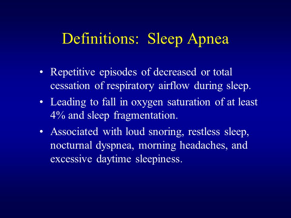 Definitions: Sleep Apnea Repetitive episodes of decreased or total cessation of respiratory airflow during sleep.