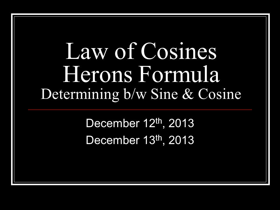 Law of Cosines Herons Formula Determining b/w Sine & Cosine December 12 th, 2013 December 13 th, 2013